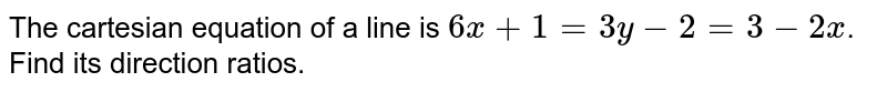 The cartesian equation of a line is `6x+1=3y-2 = 3-2x`. Find its direction ratios.