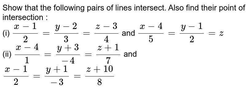 Show that the following pairs of lines intersect. Also find their point of intersection : <br> (i) `(x-1)/(2) = (y-2)/(3)=(z-3)/(4)` and `(x-4)/(5)=(y-1)/(2)=z` <br> (ii)  `(x-4)/(1)=(y+3)/(-4) = (z+1)/(7)` and `(x-1)/(2) = (y+1)/(-3)=(z+10)/(8)`