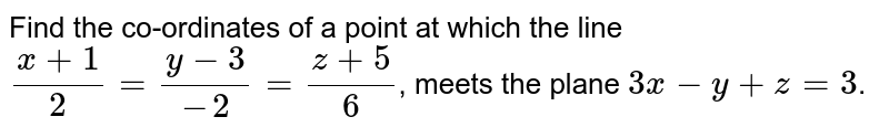 Find the co-ordinates of a point at which the line `(x+1)/(2) = (y-3)/(-2) = (z+5)/(6)`, meets the plane `3x-y+z=3`.