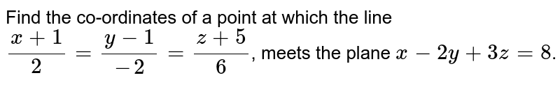 Find the co-ordinates of a point at which the line `(x+1)/(2) = (y-1)/(-2) = (z+5)/(6)`, meets the plane `x-2y+3z=8`.