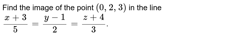 Find the image of the point `(0,2,3)` in the line `(x+3)/(5)= (y-1)/(2) = (z+4)/(3)`.