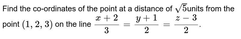 Find the co-ordinates of the point at a distance of `sqrt(5)`units from the point `(1,2,3)` on the line `(x+2)/(3) = (y+1)/(2) = (z-3)/(2)`.