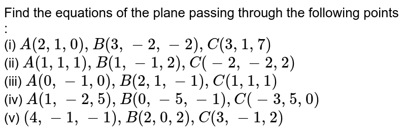 Find the equations of the plane passing through the following points : <br> (i) `A(2,1,0), B(3,-2,-2), C(3,1,7)` <br> (ii) `A(1,1,1), B(1,-1,2), C(-2,-2,2)` <br> (iii) `A(0,-1,0), B(2,1,-1), C(1,1,1)` <br> (iv) `A(1,-2,5), B(0,-5,-1), C(-3,5,0)` <br> (v) `(4,-1,-1), B(2,0,2),C(3,-1,2)`