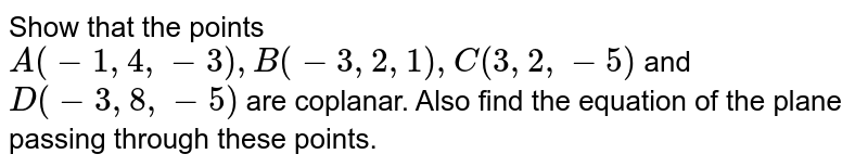 Show that the points `A(-1,4,-3), B(-3,2,1),C(3,2,-5)` and `D(-3,8,-5)` are coplanar. Also find the equation of the plane passing through these points.