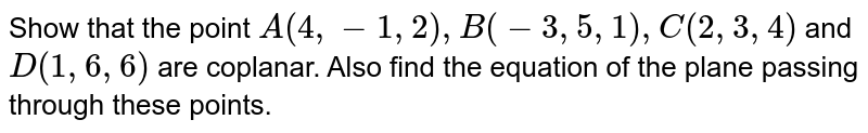Show that the point `A(4,-1,2), B(-3,5,1), C(2,3,4)` and `D(1,6,6)` are coplanar. Also find the equation of the plane passing through these points.