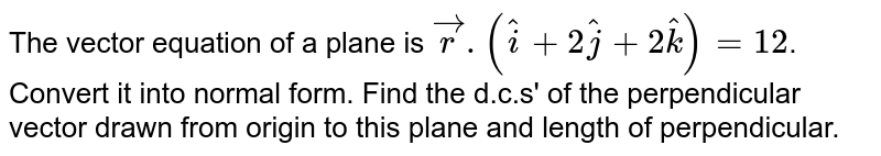 The vector equation of a plane is `vecr.(hati+2hatj+2hatk) = 12`. Convert it into normal  form. Find the d.c.s' of the perpendicular vector drawn from origin to this plane and length of perpendicular.