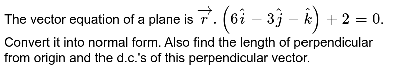 The vector equation of a plane is `vecr.(6hati-3hatj-hatk)+2 = 0`. Convert it into normal form. Also find the length of perpendicular from origin and the d.c.'s of this  perpendicular vector.