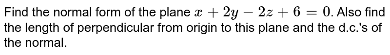 Find the normal form of the plane `x+2y-2z+6=0`. Also  find the length of perpendicular from origin to this plane and the d.c.'s of the normal.