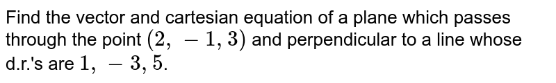 Find the vector  and cartesian equation of a plane which passes through the point `(2,-1,3)` and perpendicular  to a line whose d.r.'s are `1,-3,5`.