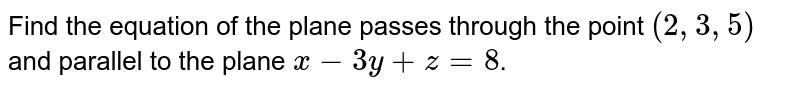 Find the equation of the plane passes through the point `(2,3,5)` and parallel to the plane `x-3y+z=8`.