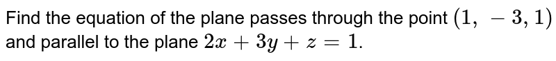 Find the equation of the plane passes through the point `(1,-3,1)` and parallel to the plane `2x+3y+z=1`.