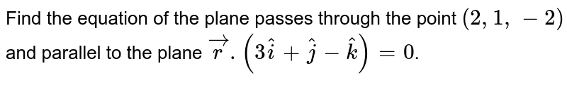 Find the equation of the plane passes through the point `(2,1,-2)` and parallel  to the plane `vecr.(3hati+hatj-hatk) = 0`.