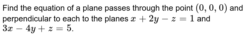 Find the equation of a plane passes through the point `(0 ,0,0)` and perpendicular to each to the planes `x+2y-z=1` and `3x-4y+z=5`.