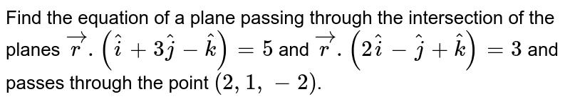 Find the equation of a plane passing through the intersection of the planes `vecr . (hati+3hatj-hatk) = 5` and `vecr.(2hati-hatj+hatk) = 3` and passes through  the point `(2,1,-2)`.
