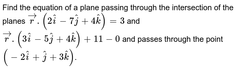 Find the equation of a plane passing through the intersection of the planes `vecr.(2hati-7hatj+4hatk)=3` and `vecr.(3hati-5hatj+4hatk) + 11 - 0` and passes through the point `(-2hati+hatj+3hatk)`.