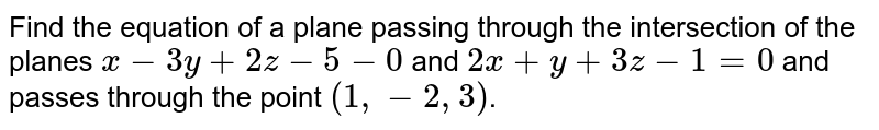 Find the equation of a plane passing through the intersection of the planes `x-3y+2z-5 - 0` and `2x+y+3z-1 = 0` and passes through the point `(1,-2,3)`.