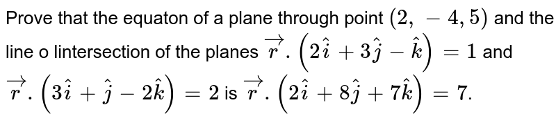 Prove that the equaton of a plane through point `(2,-4,5)` and the line o lintersection of the planes `vecr.(2hati+3hatj-hatk) = 1` and `vecr.(3hati+hatj-2hatk) = 2` is `vecr.(2hati+8hatj+7hatk) = 7`.