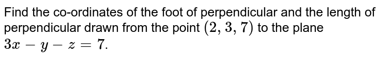 Find the co-ordinates of the foot of perpendicular and the length of perpendicular drawn from the point `(2,3,7)` to the plane  `3x-y-z=7`.