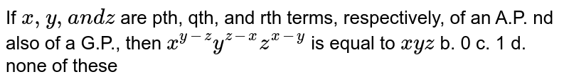 If `x ,y ,a n dz` are pth, qth, and rth terms, respectively, of an A.P. nd also of a   G.P., then `x^(y-z)y^(z-x)z^(x-y)` is equal to a.`x y z` b.` 0` c. `1 `d. none of these