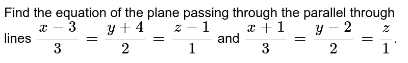Find the equation of the plane passing through the parallel through lines `(x-3)/(3) = (y+4)/(2) = (z-1)/(1)` and `(x+1)/(3)= (y-2)/(2) = z/1`.