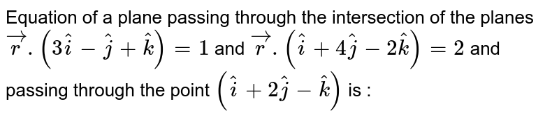 Equation of a plane passing through the intersection of the planes `vecr.(3hati-hatj+hatk)=1` and `vecr.(hati+4hatj-2hatk)=2` and passing through the point `(hati+2hatj-hatk)` is :
