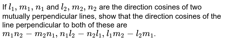 If `l_(1), m_(1), n_(1)` and `l_(2),m_(2),n_(2)` are the direction cosines of two mutually perpendicular  lines, show that the direction cosines of the line perpendicular to both of these  are `m_(1)n_(2)-m_(2)n_(1),n_(1)l_(2)-n_(2)l_(1),l_(1)m_(2)-l_(2)m_(1)`.