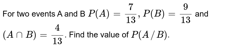 For two events A and B `P(A)=7/13, P(B)=9/13` and `(AnnB)=4/13`. Find the value of `P(A//B)`.