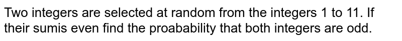 Two integers are selected at random from the integers 1 to 11. If their sumis even find the proabability that both integers are odd.