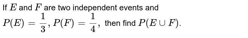 If `E` and `F` are two independent events and `P(E)=1/3,P(F)=1/4,` then find `P(EuuF)`.