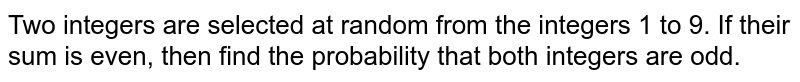 Two integers are selected at random from the integers 1 to 9. If their sum is even, then find the probability that both integers are odd.