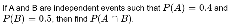 If A and B are independent events such that `P(A)=0.4` and `P(B)=0.5`, then find `P(AnnB)`.