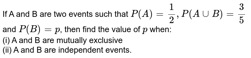 If A and B are two events such that `P(A)=1/2, P(AuuB)=3/5` and `P(B)=p`, then find the value of `p` when: <br> (i) A and B are mutually exclusive <br> (ii) A and B are independent events.