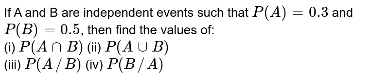 If A and B are independent events such that `P(A)=0.3` and `P(B)=0.5`, then find the values of: <br> (i) `P(AnnB)` (ii) `P(AuuB)` <br> (iii) `P(A//B)` (iv) `P(B//A)`