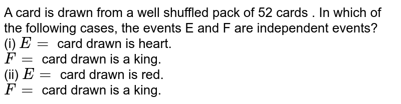 A card is drawn from a well shuffled pack of 52 cards . In which of the following cases, the events E and F are independent events? <br> (i) `E=` card drawn is heart. <br> `F=` card drawn is a king. <br> (ii) `E=` card drawn is red. <br> `F=` card drawn is a king.
