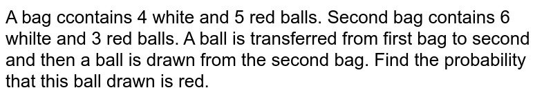 A bag ccontains 4 white and 5 red balls. Second bag contains 6 whilte and 3 red balls. A  ball is transferred from first bag to second and then a ball is drawn from the second bag. Find the probability that this ball drawn is red.