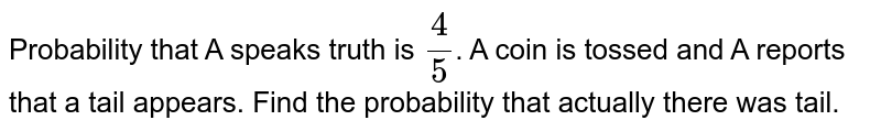 Probability that A speaks truth is `4/5`. A coin is tossed and A reports that a tail appears. Find the probability that actually there was tail.
