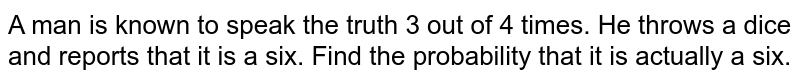A man is known  to speak the truth 3 out of 4 times. He throws a dice and reports that it is a six. Find the probability that it is actually a six.
