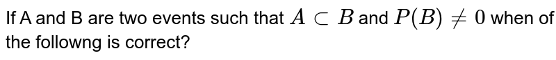 If A and B are two events such that `AsubB` and `P(B)!=0` when of the followng is correct?