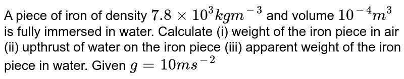 A piece of iron of density `7.8 xx 10^(3) kgm^(-3)` and volume `10^(-4) m^(3)` is fully immersed in water. Calculate (i) weight of the iron piece in air (ii) upthrust of water on the iron piece (iii) apparent weight of the iron piece in water. Given `g=10ms^(-2)`