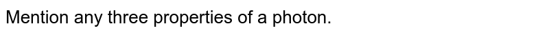 Mention any three properties of a photon.