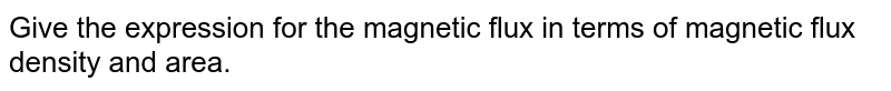 Give the expression for the magnetic flux in terms of magnetic flux density and area.