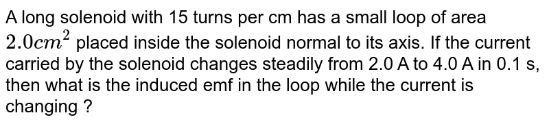 A long solenoid with 15 turns per cm has a small loop of area `2.0 cm^2` placed inside the solenoid normal to its axis. If the current carried by the solenoid changes steadily from 2.0 A to 4.0 A in 0.1 s, then what is the induced emf in the loop while the current is changing ?