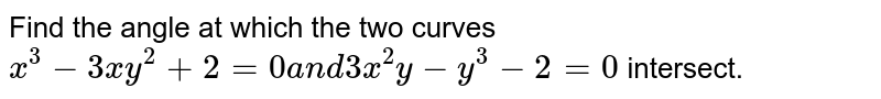 Find the angle at which the two curves `x^3-3x y^2+2=0a n d3x^2y-y^3-2=0` intersect.