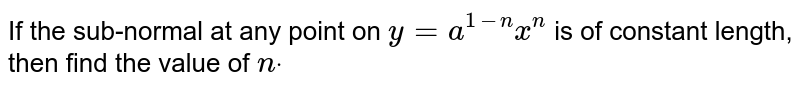 If the sub-normal at any point on `y=a^(1-n)x^n` is of constant length, then find the value of `ndot`