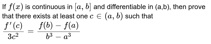 If `f(x)` is continuous in `[a , b]` and differentiable in (a,b), then prove that there exists at least one `c in (a , b)` such that `(f^(prime)(c))/(3c^2)=(f(b)-f(a))/(b^3-a^3)`