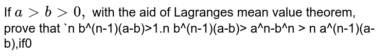 If `a &gt; b &gt;0,` with the aid of Lagranges mean value theorem, prove that   `n b^(n-1)(a-b) < a^n -b^n < n a^(n-1)(a-b) , if n &gt;1.`   `n b^(n-1)(a-b) &gt;  a^n-b^n &gt;  n a^(n-1)(a-b) , if 0 < n < 1.`