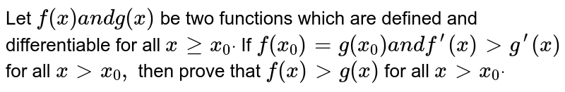 Let `f(x)a n dg(x)` be two functions which are defined and differentiable for all `xgeqx_0dot` If `f(x_0)=g(x_0)a n df^(prime)(x)>g^(prime)(x)` for all `x > x_0,` then prove that `f(x)>g(x)` for all `x > x_0dot`