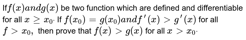If`f(x)a n dg(x)` be two function which are defined and differentiable for all `xgeqx_0dot` If `f(x_0)=g(x_0)a n df^(prime)(x)>g^(prime)(x)` for all `f> x_0,` then prove that `f(x)>g(x)` for all `x > x_0dot`