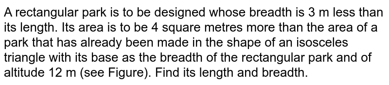 A rectangular   park is to be designed whose breadth is 3 m less than its length. Its area is   to be 4 square metres more than the area of a park that has already been made   in the shape of an isosceles triangle with its base as the breadth of the   rectangular park and of altitude 12 m (see Figure). Find its length and   breadth.