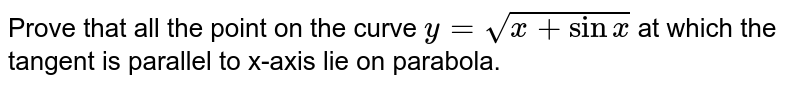Prove that all the point on the curve `y=sqrt(x+sinx)` at which the tangent is parallel to x-axis lie on parabola.